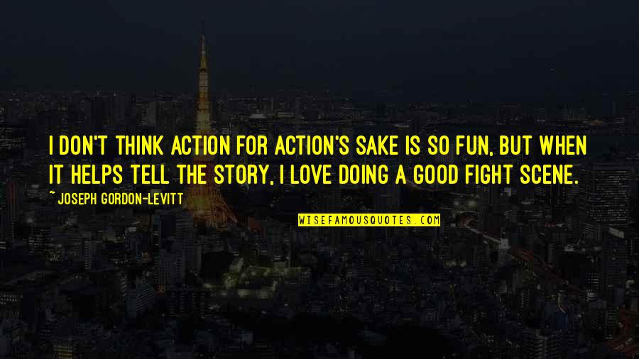Doing It For Love Quotes By Joseph Gordon-Levitt: I don't think action for action's sake is