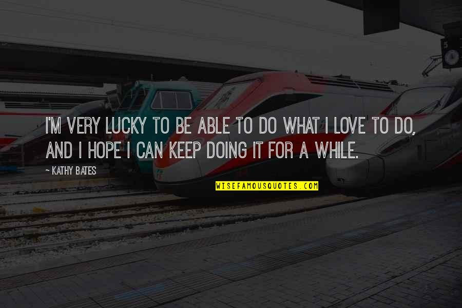Doing It For Love Quotes By Kathy Bates: I'm very lucky to be able to do