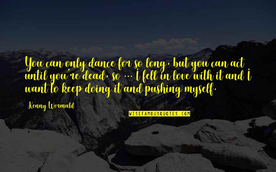 Doing It For Love Quotes By Kenny Wormald: You can only dance for so long, but