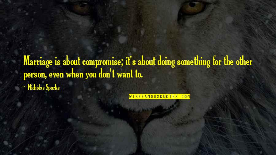 Doing It For Love Quotes By Nicholas Sparks: Marriage is about compromise; it's about doing something