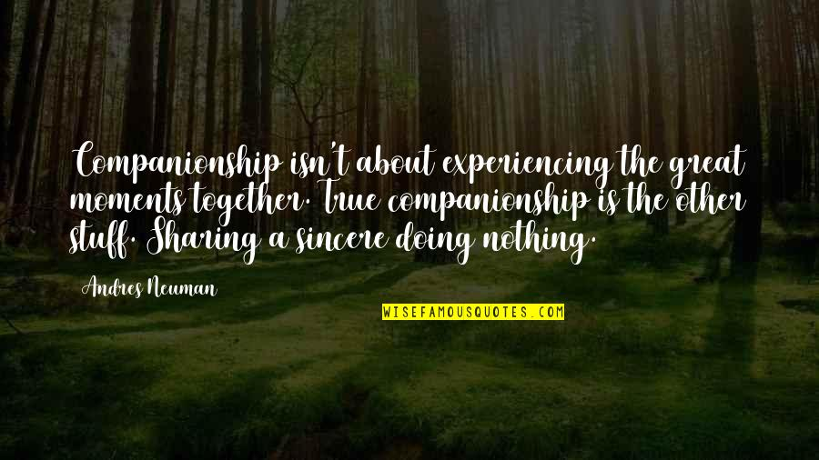 Doing It Together Quotes By Andres Neuman: Companionship isn't about experiencing the great moments together.