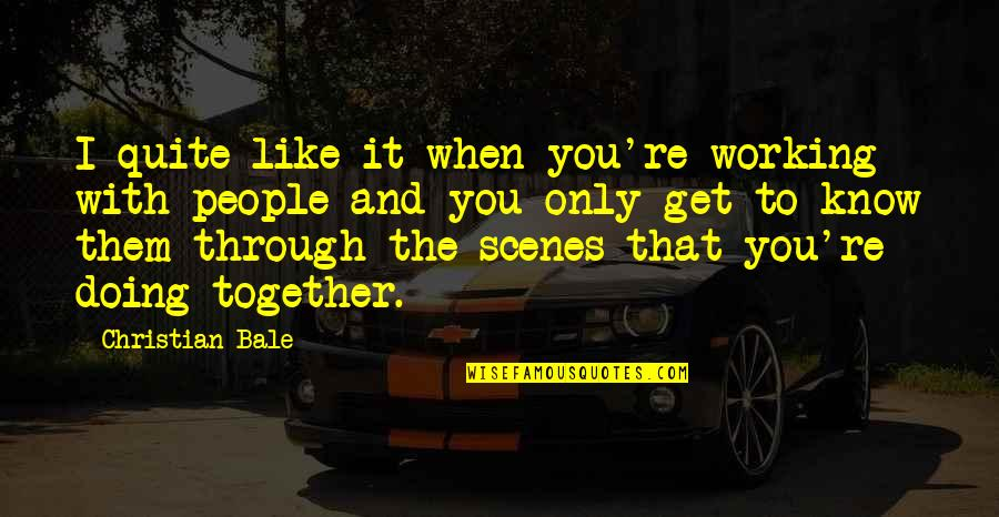 Doing It Together Quotes By Christian Bale: I quite like it when you're working with