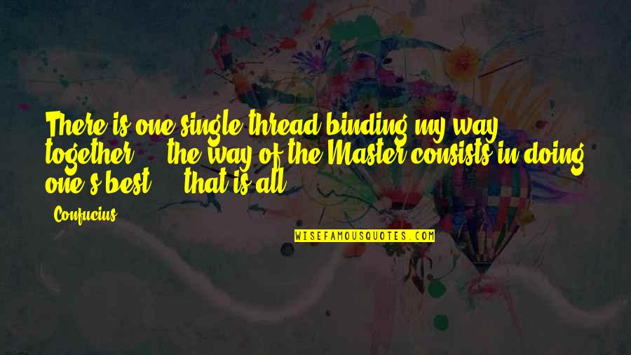 Doing It Together Quotes By Confucius: There is one single thread binding my way