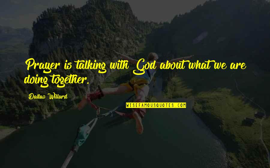 Doing It Together Quotes By Dallas Willard: Prayer is talking with God about what we