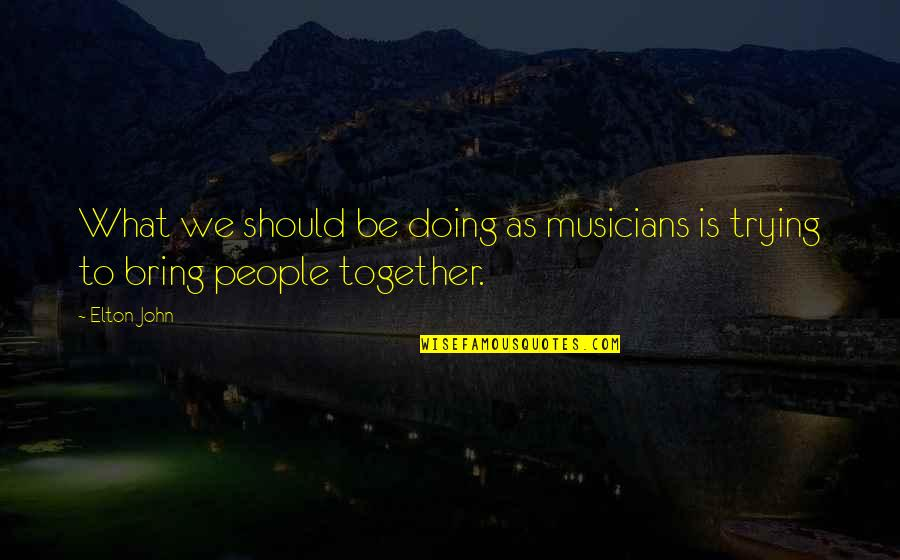 Doing It Together Quotes By Elton John: What we should be doing as musicians is