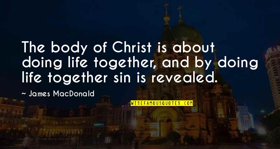 Doing It Together Quotes By James MacDonald: The body of Christ is about doing life