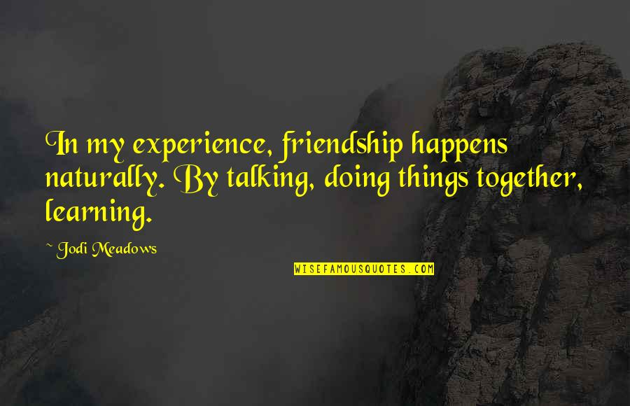 Doing It Together Quotes By Jodi Meadows: In my experience, friendship happens naturally. By talking,
