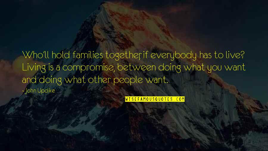 Doing It Together Quotes By John Updike: Who'll hold families together, if everybody has to