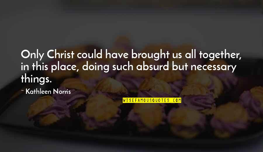 Doing It Together Quotes By Kathleen Norris: Only Christ could have brought us all together,