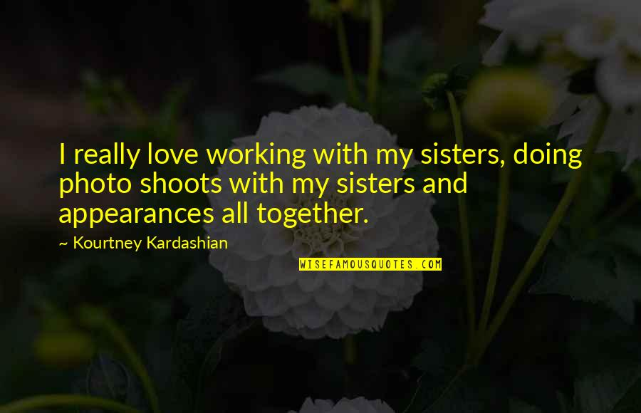 Doing It Together Quotes By Kourtney Kardashian: I really love working with my sisters, doing