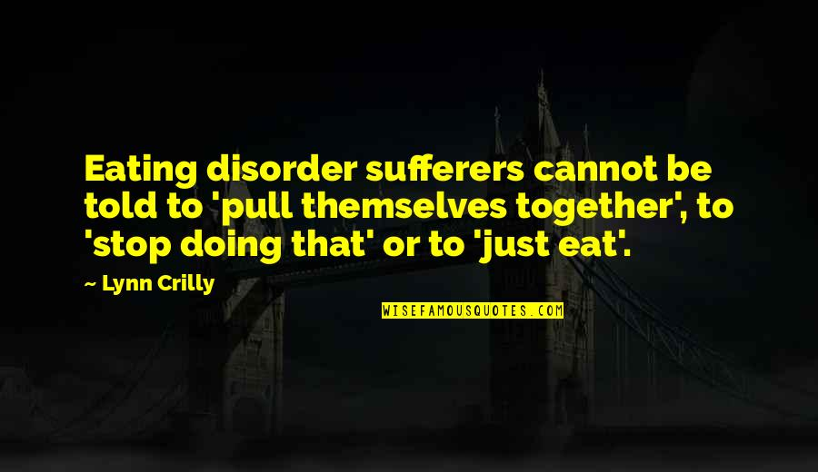 Doing It Together Quotes By Lynn Crilly: Eating disorder sufferers cannot be told to 'pull