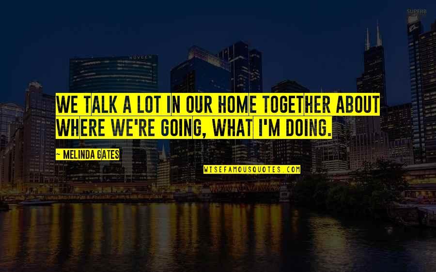 Doing It Together Quotes By Melinda Gates: We talk a lot in our home together