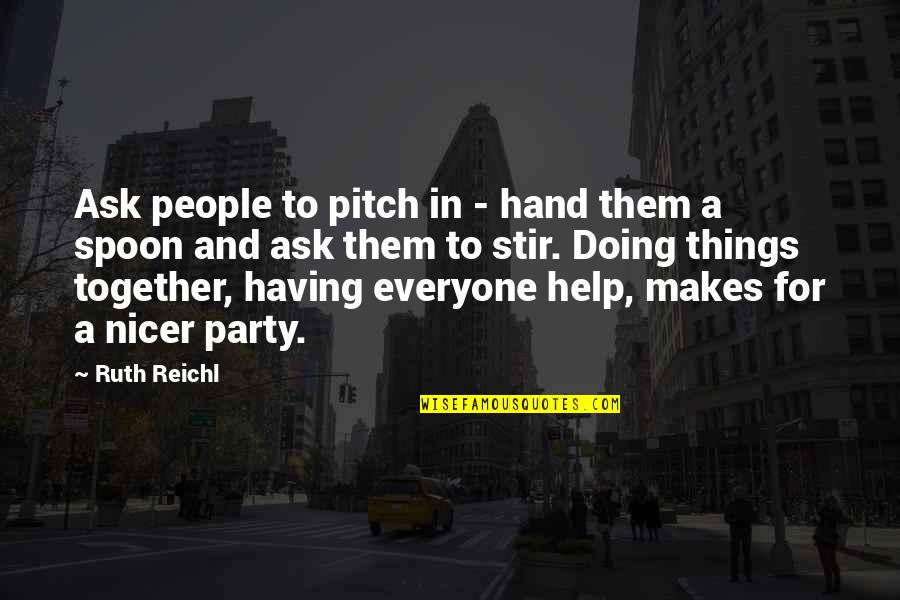 Doing It Together Quotes By Ruth Reichl: Ask people to pitch in - hand them