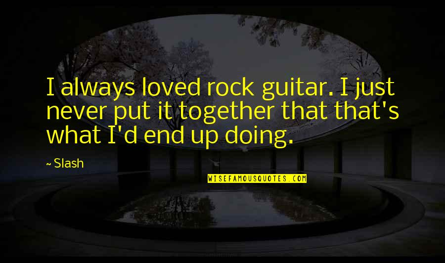 Doing It Together Quotes By Slash: I always loved rock guitar. I just never