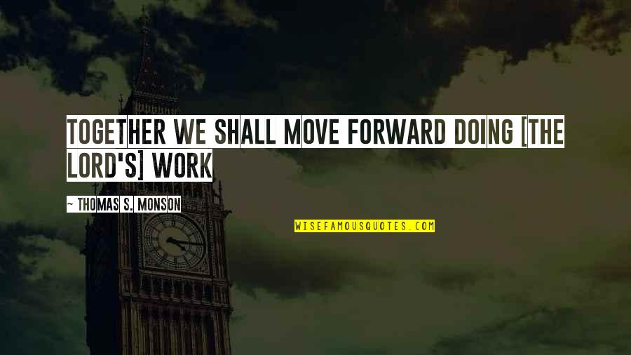 Doing It Together Quotes By Thomas S. Monson: Together we shall move forward doing [the Lord's]