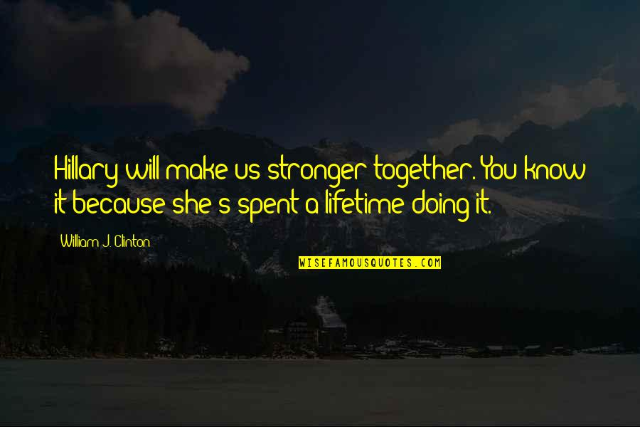Doing It Together Quotes By William J. Clinton: Hillary will make us stronger together. You know