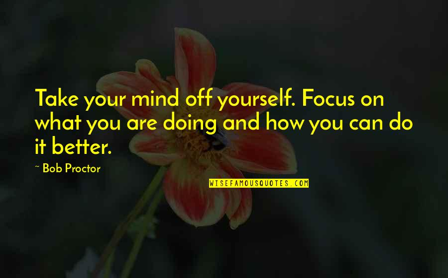 Doing It Yourself Quotes By Bob Proctor: Take your mind off yourself. Focus on what