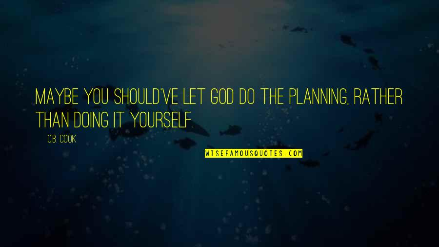 Doing It Yourself Quotes By C.B. Cook: Maybe you should've let God do the planning,
