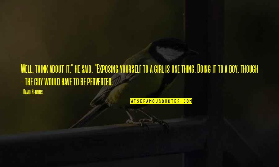"Doing It Yourself Quotes By David Sedaris: Well, think about it,"" he said. ""Exposing yourself"