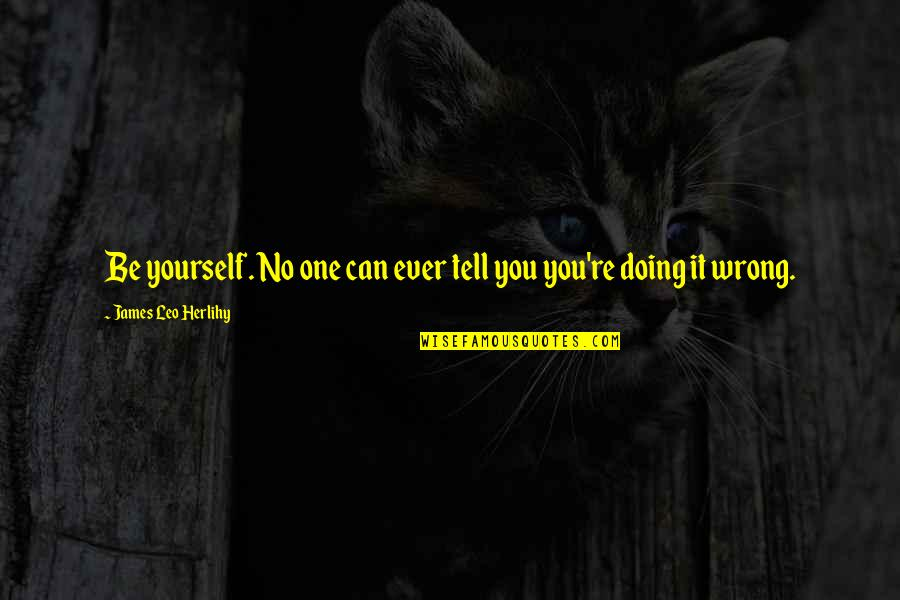 Doing It Yourself Quotes By James Leo Herlihy: Be yourself. No one can ever tell you