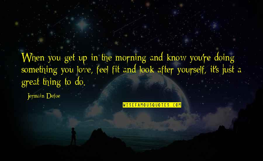 Doing It Yourself Quotes By Jermain Defoe: When you get up in the morning and