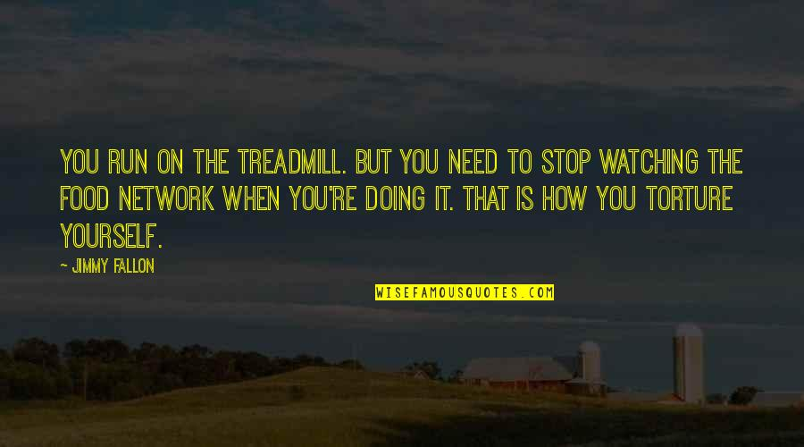 Doing It Yourself Quotes By Jimmy Fallon: You run on the treadmill. But you need