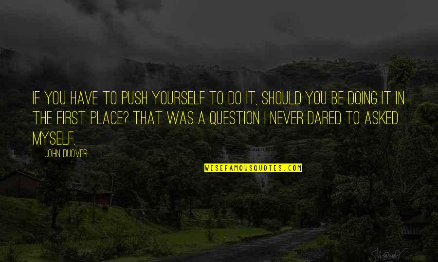 Doing It Yourself Quotes By John Duover: If you have to push yourself to do