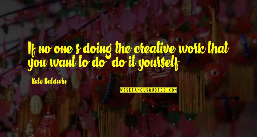 Doing It Yourself Quotes By Kate Baldwin: If no one's doing the creative work that