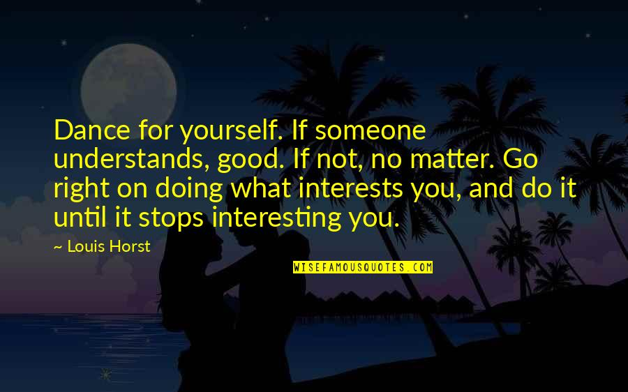 Doing It Yourself Quotes By Louis Horst: Dance for yourself. If someone understands, good. If