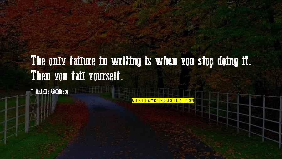 Doing It Yourself Quotes By Natalie Goldberg: The only failure in writing is when you