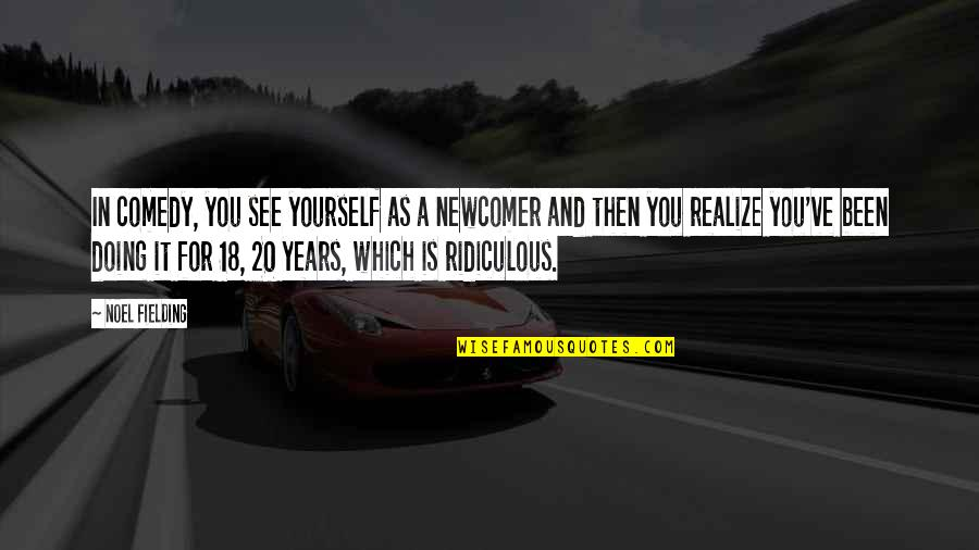 Doing It Yourself Quotes By Noel Fielding: In comedy, you see yourself as a newcomer