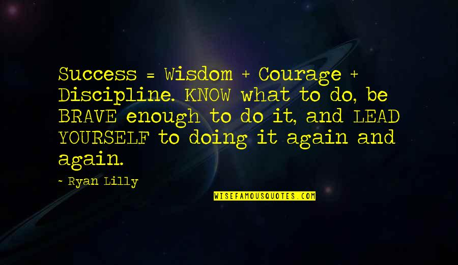 Doing It Yourself Quotes By Ryan Lilly: Success = Wisdom + Courage + Discipline. KNOW