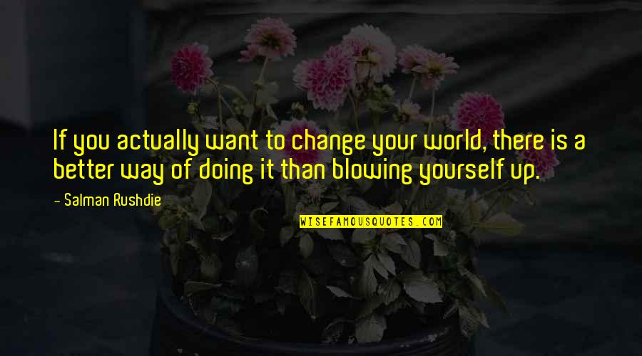 Doing It Yourself Quotes By Salman Rushdie: If you actually want to change your world,