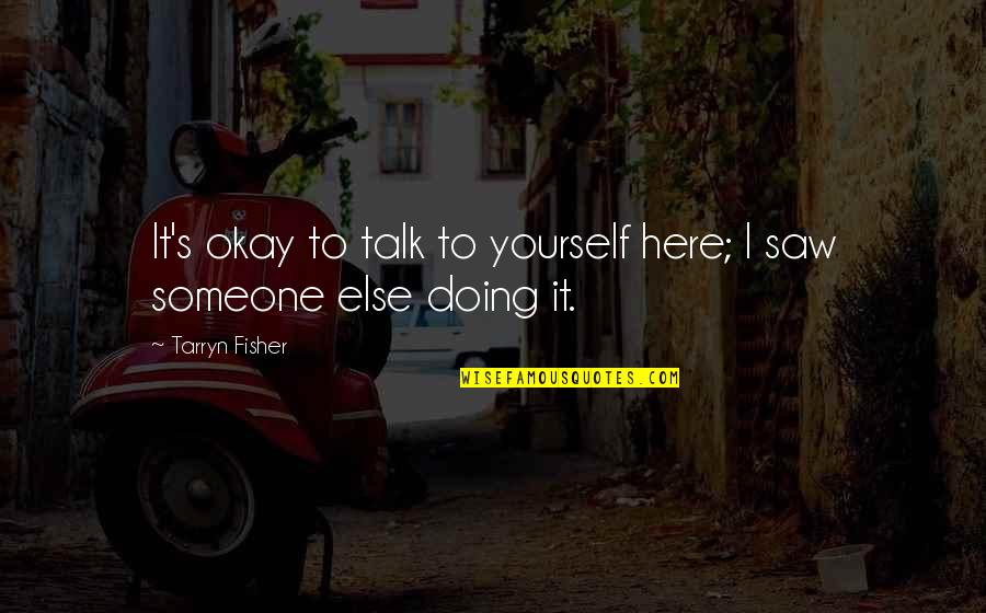 Doing It Yourself Quotes By Tarryn Fisher: It's okay to talk to yourself here; I