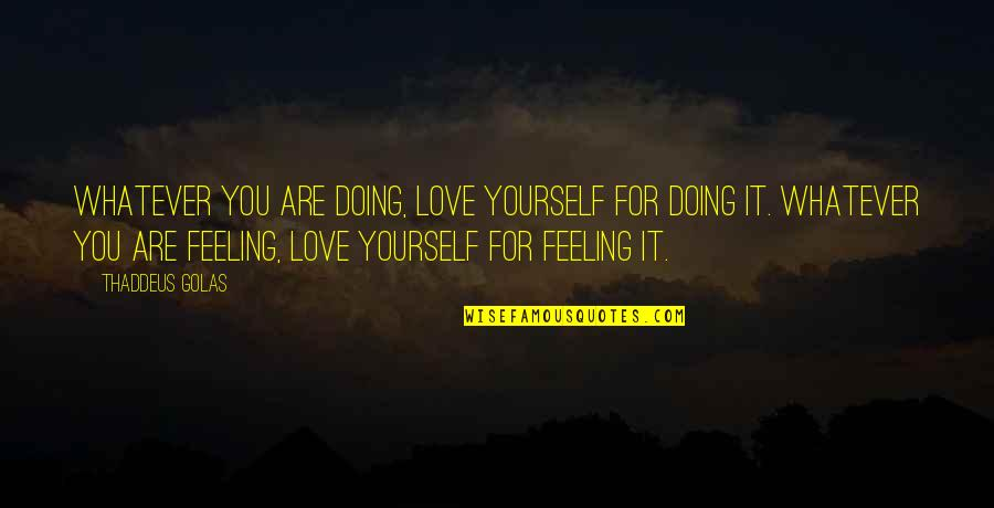 Doing It Yourself Quotes By Thaddeus Golas: Whatever you are doing, love yourself for doing