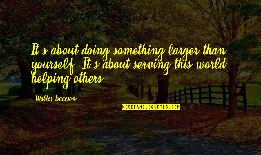 Doing It Yourself Quotes By Walter Isaacson: It's about doing something larger than yourself. It's