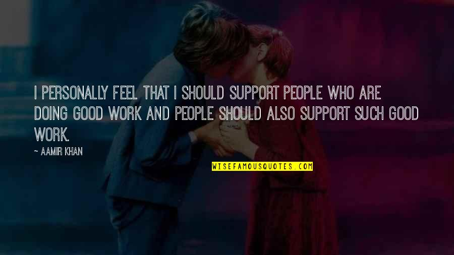 Doing Other People's Work Quotes By Aamir Khan: I personally feel that I should support people