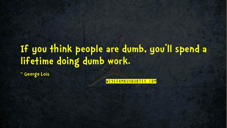 Doing Other People's Work Quotes By George Lois: If you think people are dumb, you'll spend