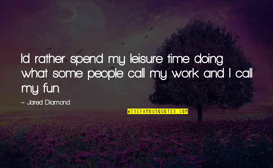 Doing Other People's Work Quotes By Jared Diamond: I'd rather spend my leisure time doing what