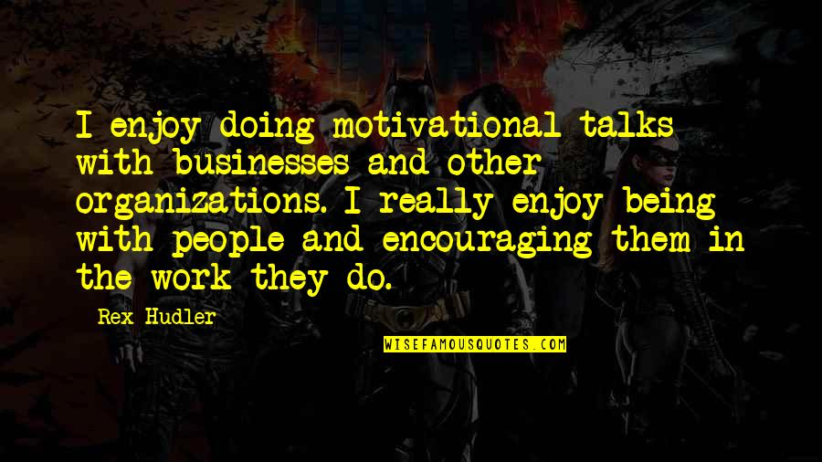 Doing Other People's Work Quotes By Rex Hudler: I enjoy doing motivational talks with businesses and