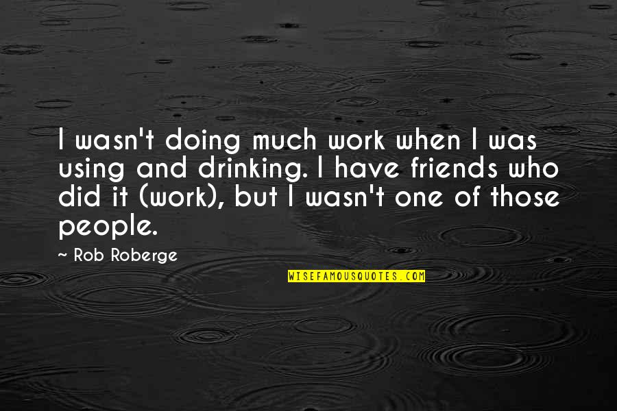 Doing Other People's Work Quotes By Rob Roberge: I wasn't doing much work when I was