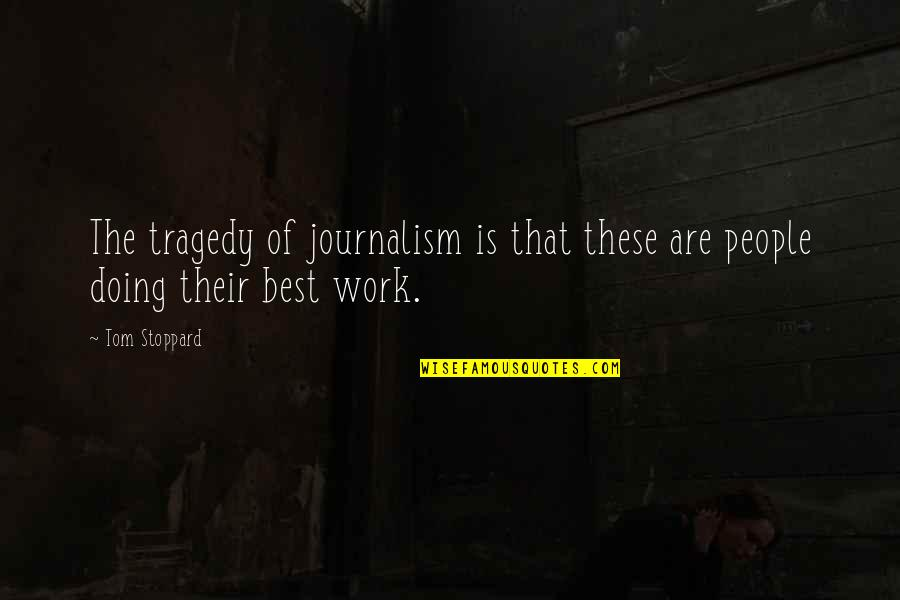 Doing Other People's Work Quotes By Tom Stoppard: The tragedy of journalism is that these are