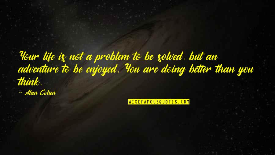 Doing Some Thinking Quotes By Alan Cohen: Your life is not a problem to be