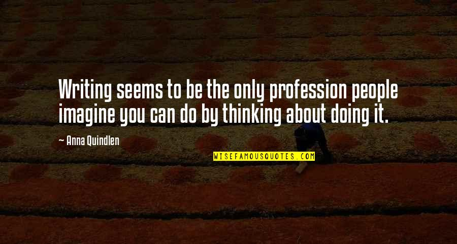 Doing Some Thinking Quotes By Anna Quindlen: Writing seems to be the only profession people