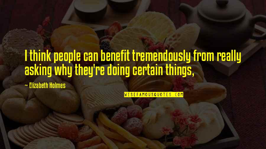 Doing Some Thinking Quotes By Elizabeth Holmes: I think people can benefit tremendously from really