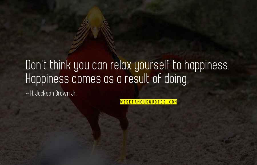 Doing Some Thinking Quotes By H. Jackson Brown Jr.: Don't think you can relax yourself to happiness.