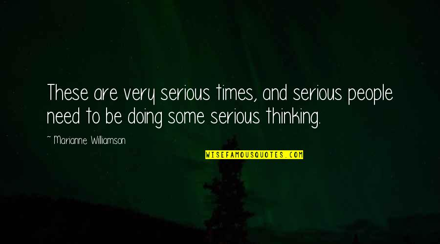 Doing Some Thinking Quotes By Marianne Williamson: These are very serious times, and serious people