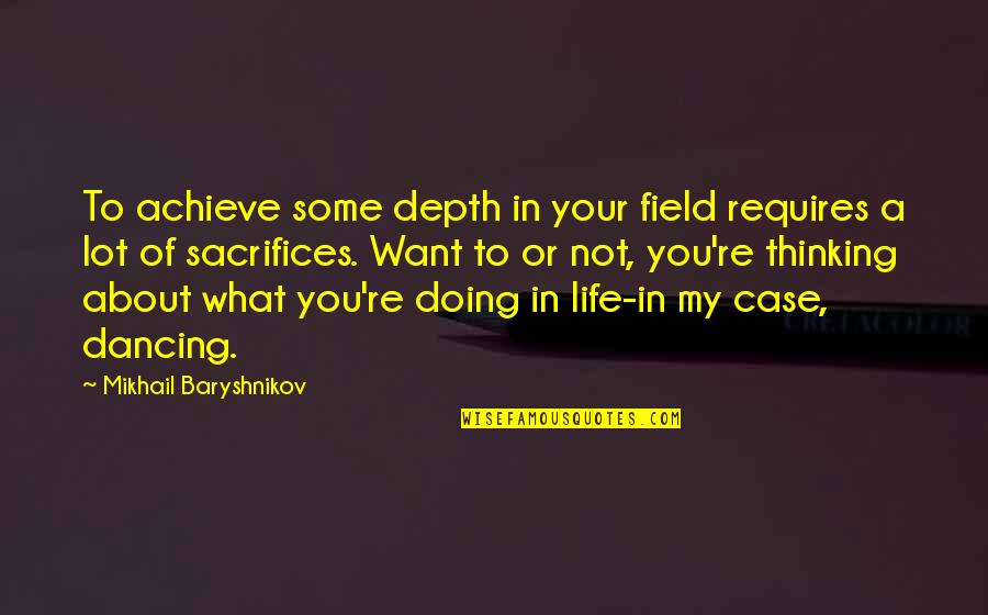 Doing Some Thinking Quotes By Mikhail Baryshnikov: To achieve some depth in your field requires