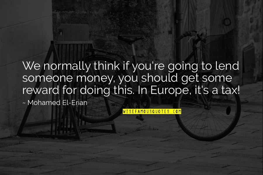 Doing Some Thinking Quotes By Mohamed El-Erian: We normally think if you're going to lend