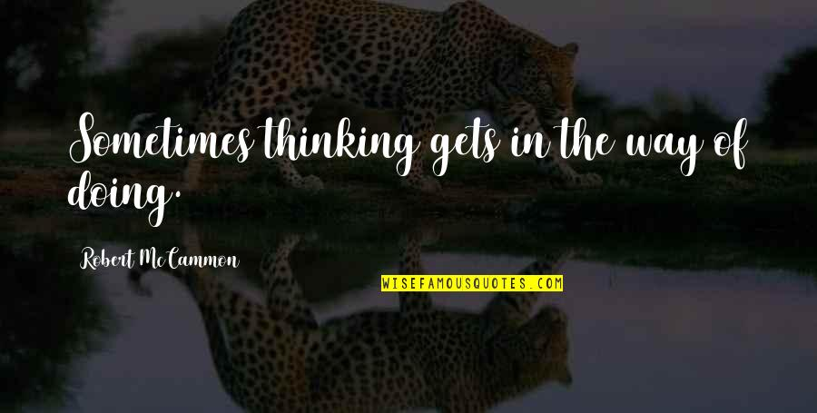Doing Some Thinking Quotes By Robert McCammon: Sometimes thinking gets in the way of doing.